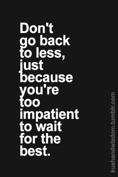 Don't go back for less just because you're too impatient to wait for the best.