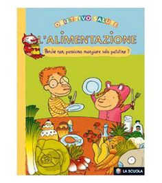 Libri sull'alimentazione per bambini da 5 a 8 anni - Educazione alimentare per mangiare sano - L'alimentazione. Perché non possiamo mangiare solo patatine - La Scuola
