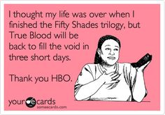 I thought my life was over when I finished the Fifty Shades trilogy, but True Blood will be back to fill the void in three short days. Thank you HBO.