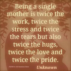 Being a single mother is twice the work, twice the stress & twice the tears but also twice the hugs, twice the love & twice the pride.