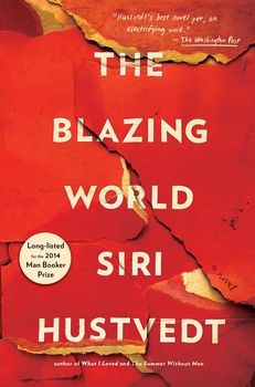 THE BLAZING WORLD by Siri Hustvedt - Longlisted for the prestigious Man Booker Prize and perfect for fans of THE FLAMETHROWERS,  this is an electric and masterful novel about perception, prejudice, desire, and one woman's struggle to be seen.