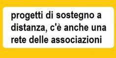Dare un sorriso ai bambini del mondo col sostegno a distanza. La rete. I progetti di sostegno a distanza vedono impegnate le organizzazioni a tutelare i diritti dei minori nei luoghi d'origine o nei paesi toccati da guerre, carestia, malattie. Ecco alcuni esempi in Italia ed ora c'è anche una rete delle associazioni.