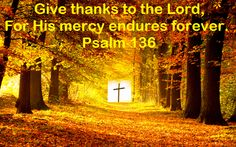 Good Morning from Trinity, TX  Today is Thursday November 5, 2015   Day 309 on the 2015 Journey   Make It A Great Day, Everyday!  Oh, give thanks to the Lord, For His mercy endures forever.  Today's Scriptures: Psalm 136:1-3 https://www.biblegateway.com/passage/?search=Psalm%20136&version=NKJV Oh, give thanks to the Lord, for He is good! For His mercy endures forever. ... Inspirational Song https://youtu.be/0E64DdGTH9k