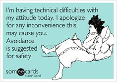 i'm having technical difficulties with my attitude today.  avoidance is suggested for safety.