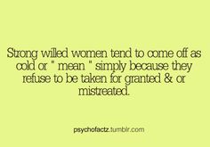 "Strong willed women tend to come off as cold or ""mean"" simply because they refuse to be taken for granted & or mistreated #psychofactz"