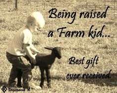 "Being raised a farm kid is a wonderful gift ! It is a ""Blessing"" but most important is who raises you and what kind of morals and values they instill in you!!!"