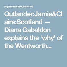 Outlander:Jamie&Claire:Scotland — Diana Gabaldon explains the 'why' of the Wentworth...