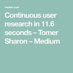 Continuous user research in 11.6 seconds – Tomer Sharon – Medium