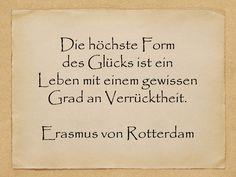 La più alta forma di felicità è una vita con un certo grado  di follia                                   Erasmo da Rotterdam