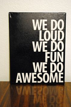 """.: {Canvas Sign} I would change it to """"We are loud, we are fun,we are awesome"""""""