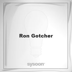 Ron Gotcher: Page about Ron Gotcher #member #website #sysoon #about