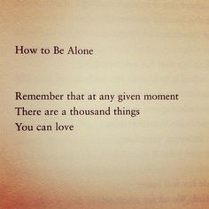 How to Be Alone  Remember that at any given moment  There are a thousand things  You can love.