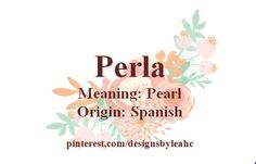 Baby Girl Name: Perla. Meaning: Pearl. Origin: Spanish.