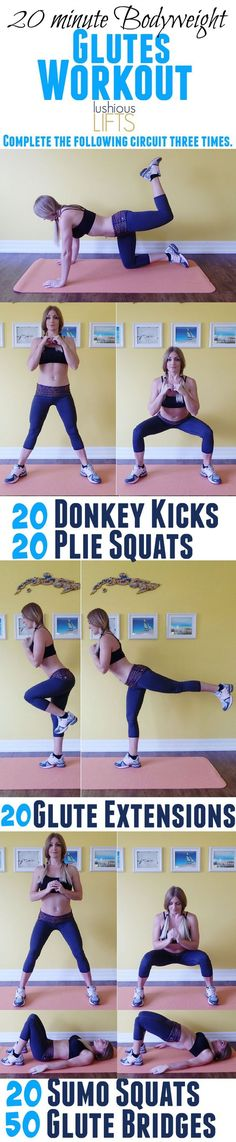 20 minute Bodyweight Glute Workout. Complete the following exercises in the exact order below, three times. After completing one full round, rest for 30 – 60 seconds, drink some water and continue. 20 Donkey Kicks 20 Plie Squats 20 Glute Extensions 20 Sumo Squats 50 Glute Bridges Enjoy and Get Results! If you like this pin, repin it, like it, comment and follow our boards!