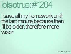 I save all my homework until the last minute because then I'll be older, therefore more wiser.