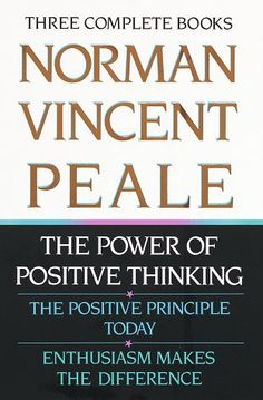 The Power of Positive Thinking, The Positive Principle Today and Enthusiasm Makes the Difference by Norman Vincent Peale
