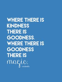 """Where there is kindness, there is goodness. Where there is goodness, there is magic."" - Cinderella"