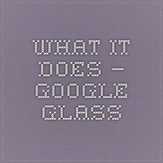 What it Does – Google Glass