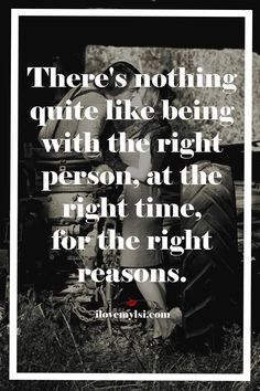 There's nothing quite like being with the right person, at the right time, for the right reasons. #love #romantic #quotes