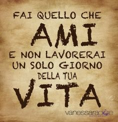 #Italian quotes!  Do what you love and NEVER WORK a day in your life!