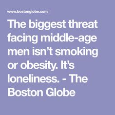 The biggest threat facing middle-age men isn't smoking or obesity. It's loneliness. - The Boston Globe