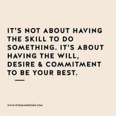 •it's not about having the skill to do something. it's about having the will, desire, and commitment to be your best•