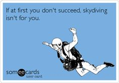 If at first you don't succeed, skydiving isn't for you.