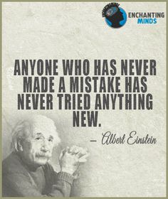 Anyone who has never made a mistake has never tried anything new. - Albert…