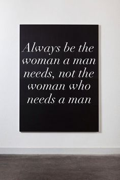 "Wife Words of Wisdom ""Always be the woman a man needs, not the woman who needs a man"""