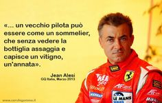«.. un vecchio pilota può essere come un sommelier, che senza vedere la bottiglia assaggia e capisce un vitigno, un'annata» Jean Alesi