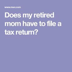 Does my retired mom have to file a tax return?