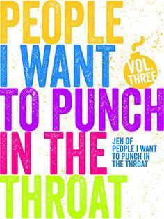 Just A FEW People I Want to Punch in the Throat (Vol #3) ... https://www.amazon.com/dp/B00ZQ7XYN2/ref=cm_sw_r_pi_dp_U_x_xtssAbAPBTB96