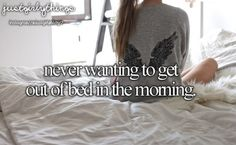 This is so me! My bed just seems so comfy!