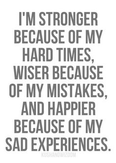 I'm stronger because of my hard times, wiser because of my mistakes, and happier because of my sad experiences.