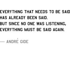 """Everything that needs to be said has already been said. But since no one was listening, Everything must be said again.""—Andre Gide"