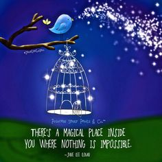 THERE'S A MAGICAL PLACE INSIDE YOU WHERE NOTHING IS IMPOSSIBLE.