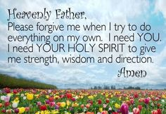Heavenly Father, please forgive me when I try to do everything on my own. I need YOU. I need YOUR HOLY SPIRIT to give me strength, wisdom and direction. I Need You, Give It To Me, Pray Without Ceasing, Give Me Jesus, Wise People, Give Me Strength, Creativity Quotes, In God We Trust, Spiritual Wisdom