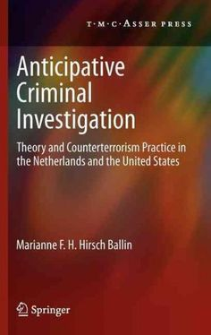 Anticipative Criminal Investigation: Theory and Counterterrorism Practice in the Netherlands and the United States