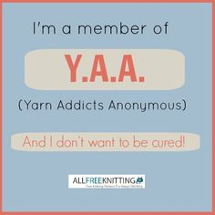 I'm a member of the Y.A.A. (yarn addicts anonymous).