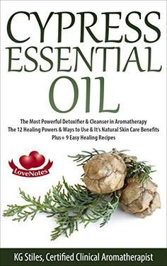 CYPRESS ESSENTIAL OIL: The Most Powerful Detoxifier & Cleanser in Aromatherapy - The 12 Healing Powers & Ways to Use & It's Natural Skin Care Benefits ... Recipes (Healing with Essential Oils) by [Stiles, KG]
