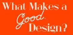 What Makes a Good Design?   http://www.websitetemplates.org/blog/2014/09/what-makes-a-good-design/