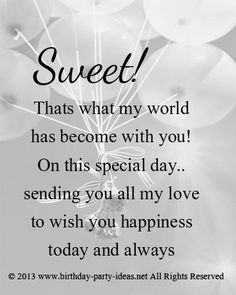 Sweet! Thats what my world has become with you! On this special day.. sending you all my love to wish you happiness today and always. HAPPY BIRTHDAY!