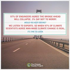 97% of engineers agree the bridges ahead will collapse. 3% say not to worry. Would you keep driving? We listen to experts, so when 97% of climate scientists agree man-made climate change is real, it's time to listen.