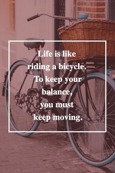 Life is like riding a bicycle, to keep your balance, you must keep moving