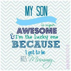 My son is super awesome and I'm the lucky one because I get to be his mommy