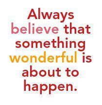 Something wonderful is about to happen. Believe that.