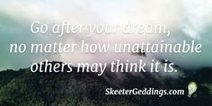Go after your dream,  no matter how unattainable  others may think it is.
