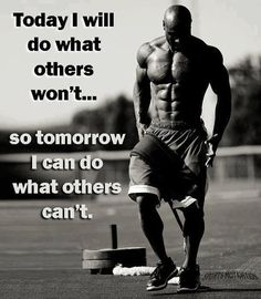 Today I will do what others won't... so tomorrow I can do what others can't