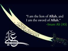 I am the lion of Allah, and I am the sword of Allah. -Imam Ali (AS)