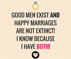 Good men exist and happy marriages are not extinct! I know because I have both!